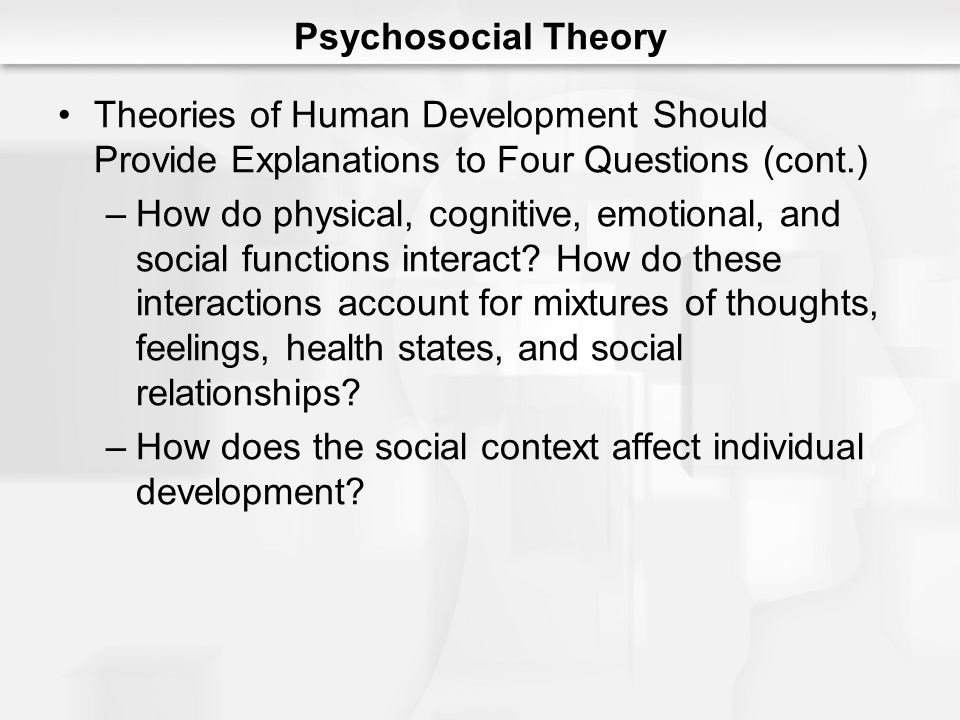 Psychosocial Theory Theories of Human Development Should Provide Explanations to Four Questions (cont.)