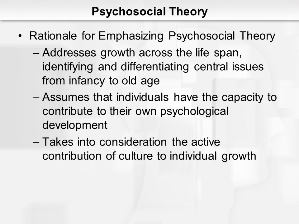 Psychosocial Theory Rationale for Emphasizing Psychosocial Theory.