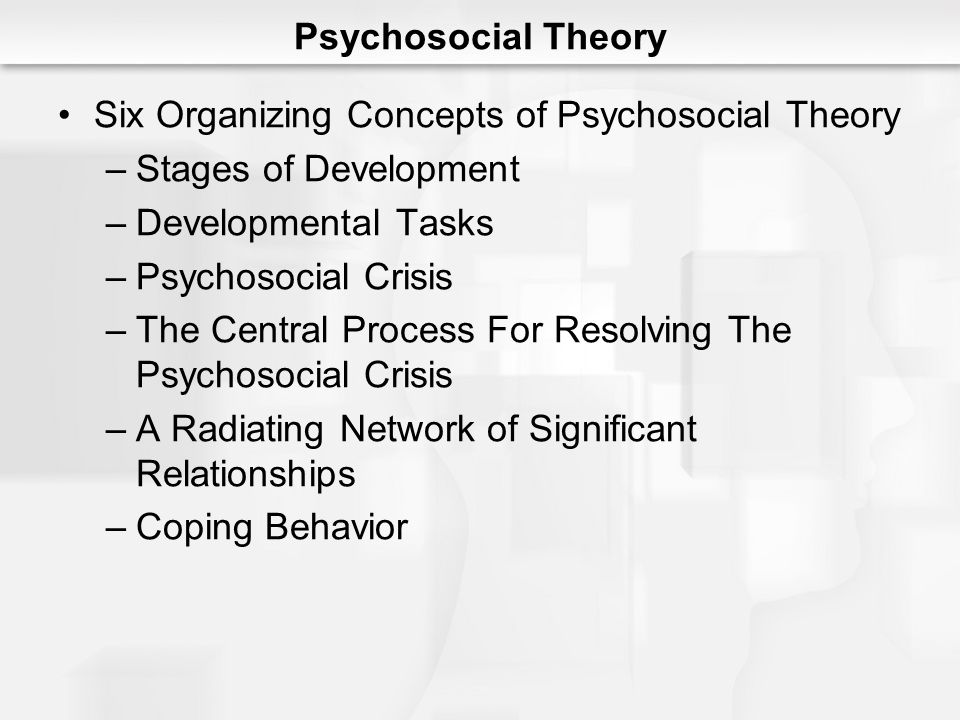 Psychosocial Theory Six Organizing Concepts of Psychosocial Theory. Stages of Development. Developmental Tasks.