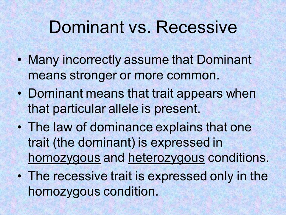 Dominant vs. Recessive Many incorrectly assume that Dominant means stronger or more common.