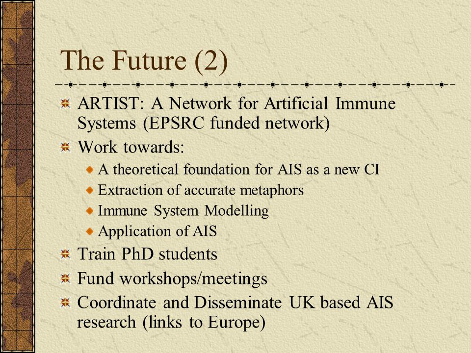 The Future (2) ARTIST: A Network for Artificial Immune Systems (EPSRC funded network) Work towards:
