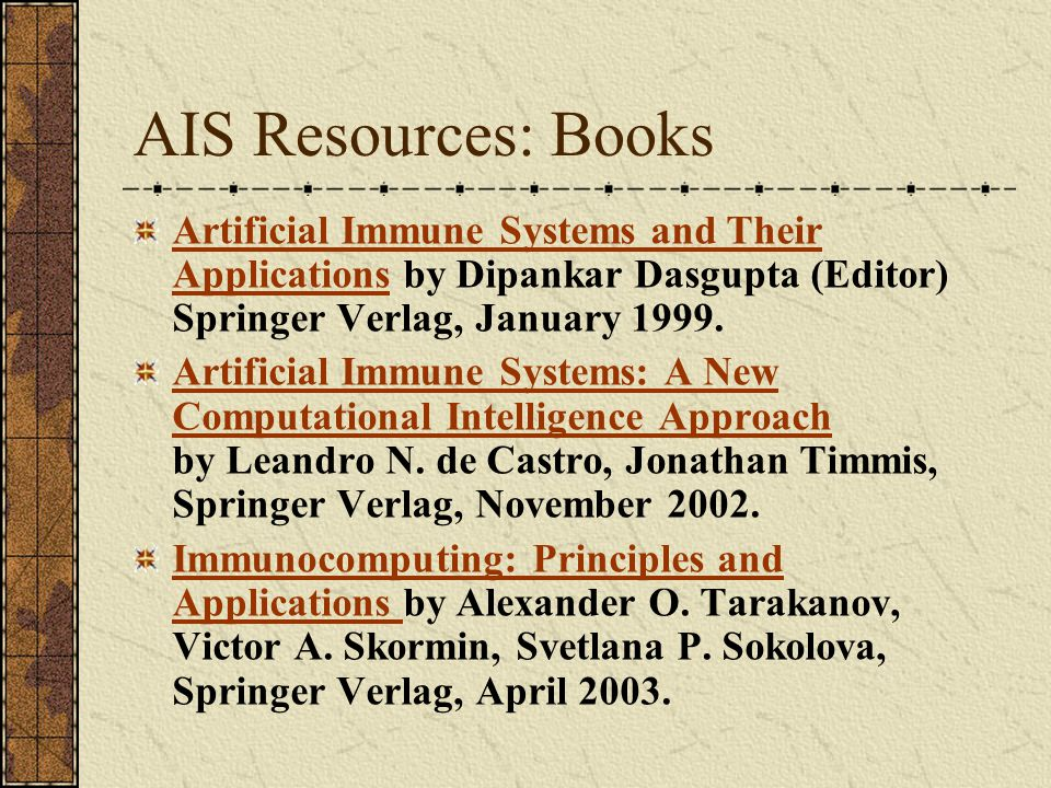 AIS Resources: Books Artificial Immune Systems and Their Applications by Dipankar Dasgupta (Editor) Springer Verlag, January