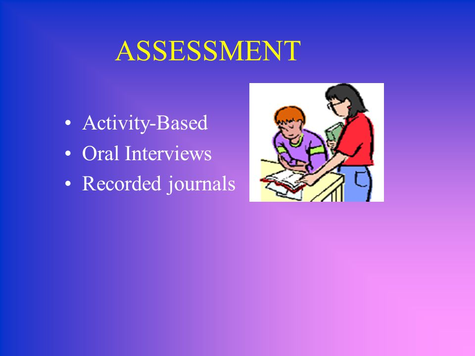 ASSESSMENT Activity-Based Oral Interviews Recorded journals