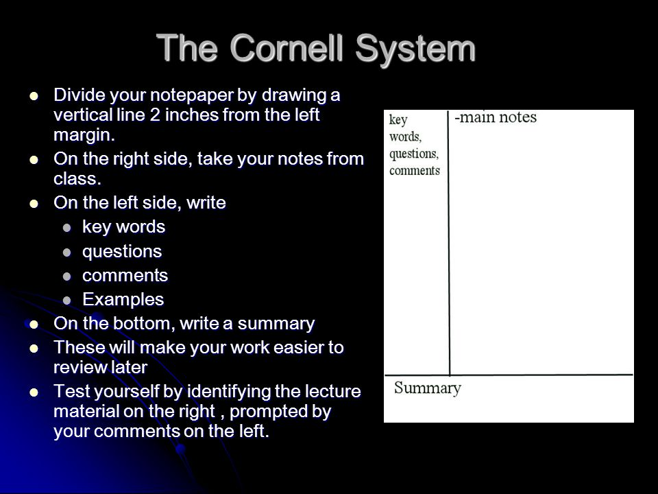 The Cornell System Divide your notepaper by drawing a vertical line 2 inches from the left margin. On the right side, take your notes from class.