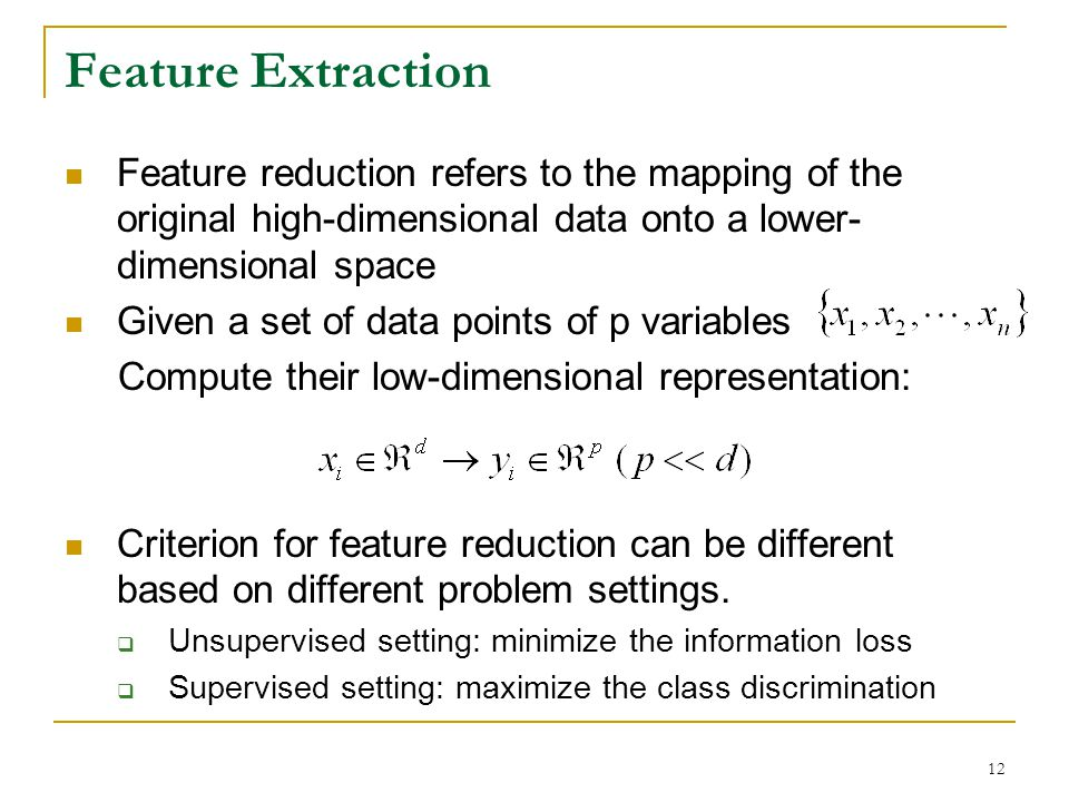 Feature Extraction Feature reduction refers to the mapping of the original high-dimensional data onto a lower-dimensional space.