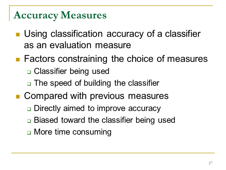 Accuracy Measures Using classification accuracy of a classifier as an evaluation measure. Factors constraining the choice of measures.