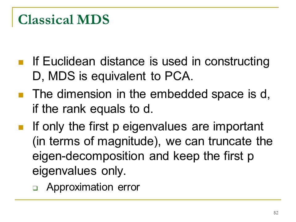 Classical MDS If Euclidean distance is used in constructing D, MDS is equivalent to PCA.