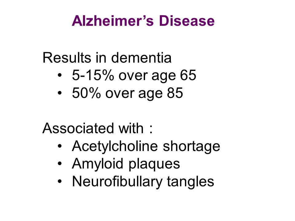 Alzheimer's Disease Results in dementia. 5-15% over age 65. 50% over age 85. Associated with : Acetylcholine shortage.