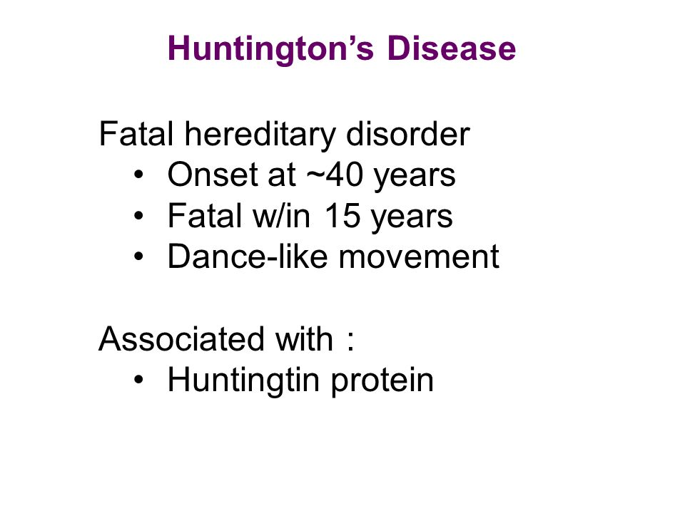 Huntington's Disease Fatal hereditary disorder. Onset at ~40 years. Fatal w/in 15 years. Dance-like movement.