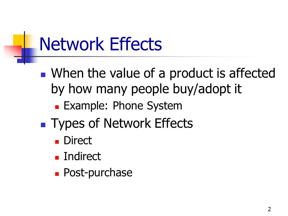 Network Effects When the value of a product is affected by how many people buy/adopt it. Example: Phone System.