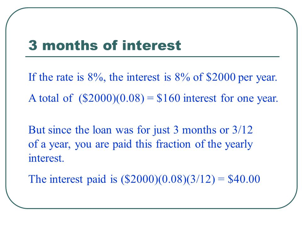 3 months of interest If the rate is 8%, the interest is 8% of $2000 per year. A total of ($2000)(0.08) = $160 interest for one year.