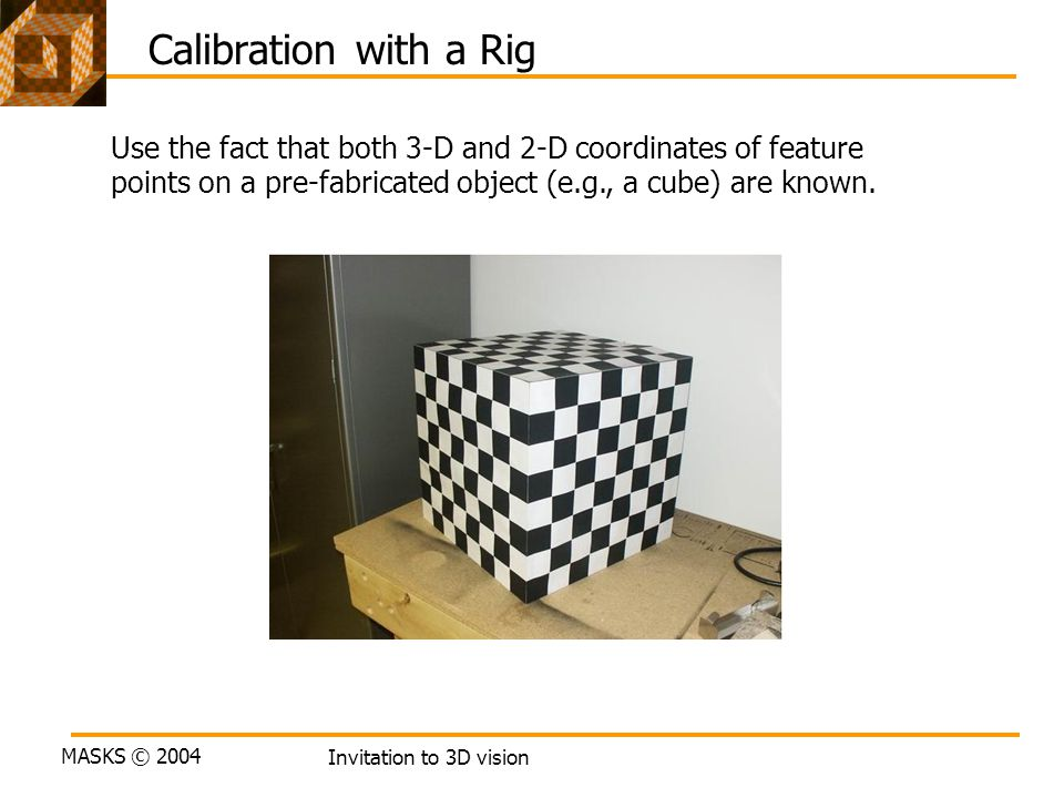 Calibration with a Rig Use the fact that both 3-D and 2-D coordinates of feature. points on a pre-fabricated object (e.g., a cube) are known.