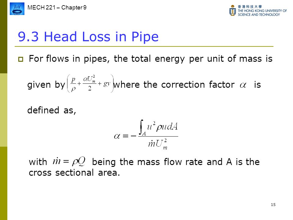 9.3 Head Loss in Pipe For flows in pipes, the total energy per unit of mass is. given by where the correction factor is.
