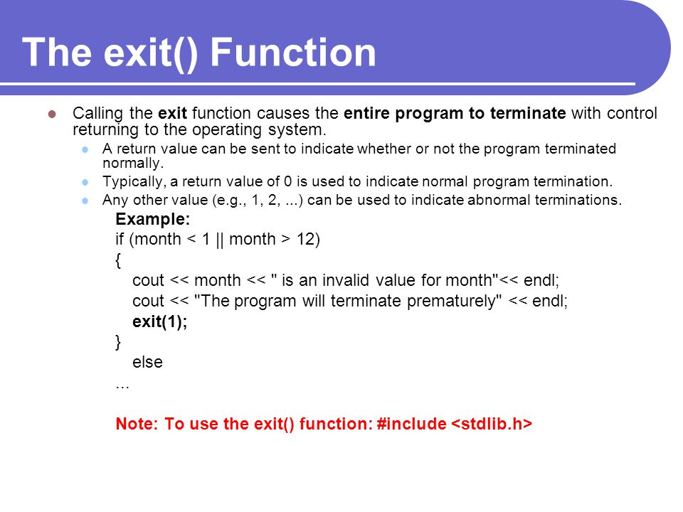 The exit() Function Calling the exit function causes the entire program to terminate with control returning to the operating system.