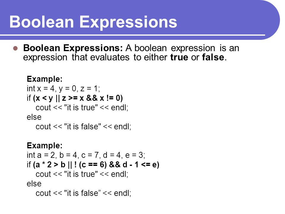 Boolean Expressions Boolean Expressions: A boolean expression is an expression that evaluates to either true or false.