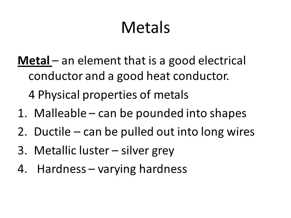 Metals Metal – an element that is a good electrical conductor and a good heat conductor. 4 Physical properties of metals.
