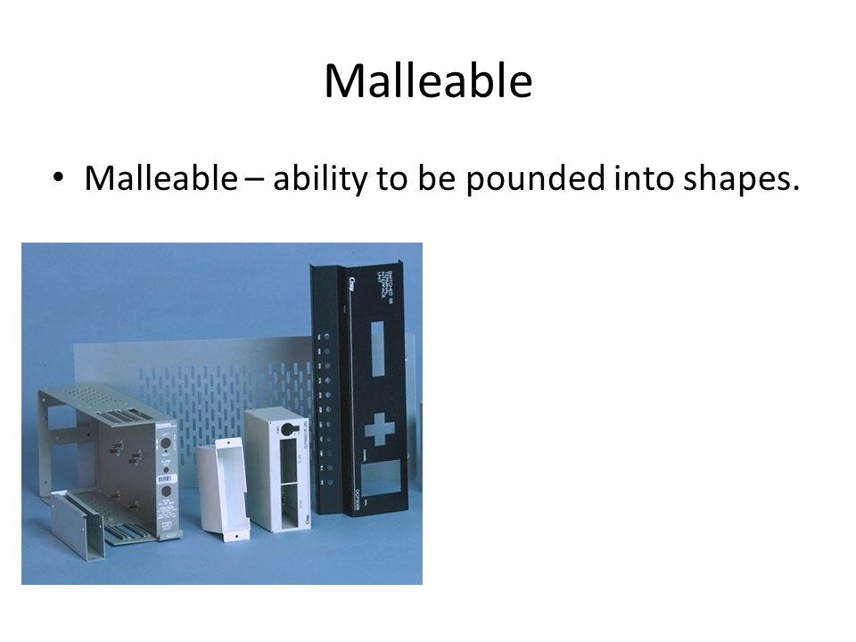 Malleable Malleable – ability to be pounded into shapes.