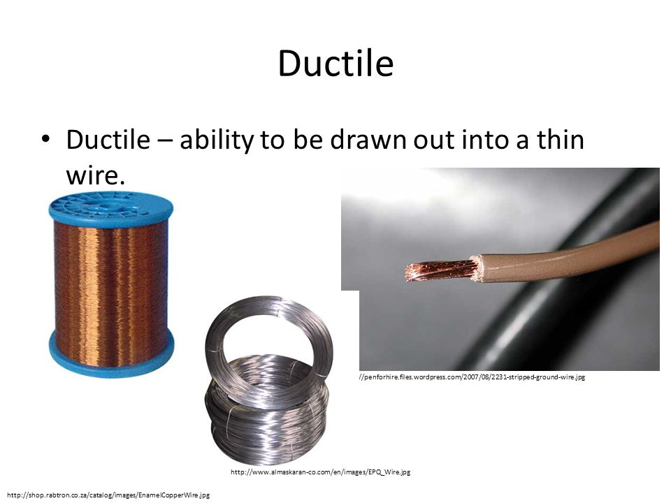 Ductile Ductile – ability to be drawn out into a thin wire.