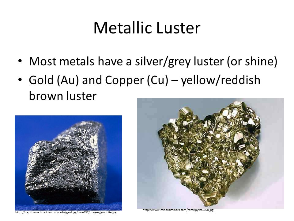 Metallic Luster Most metals have a silver/grey luster (or shine)