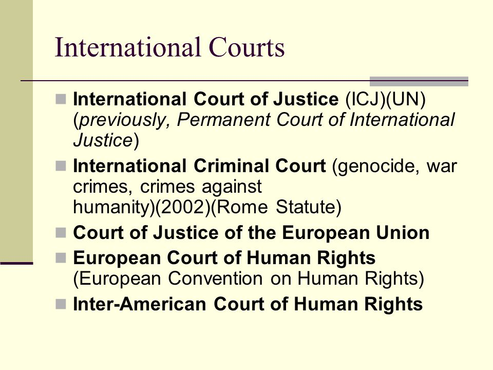 International Courts International Court of Justice (ICJ)(UN) (previously, Permanent Court of International Justice)