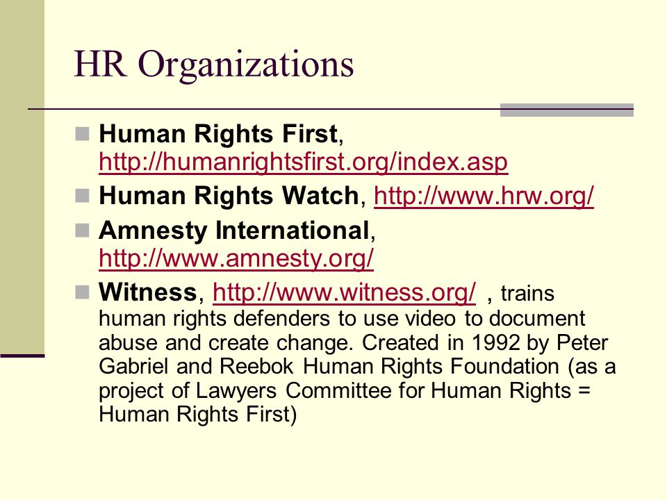 HR Organizations Human Rights First, http://humanrightsfirst.org/index.asp. Human Rights Watch, http://www.hrw.org/