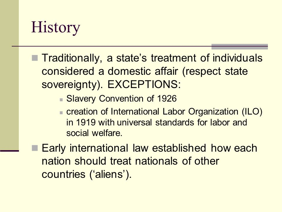 History Traditionally, a state's treatment of individuals considered a domestic affair (respect state sovereignty). EXCEPTIONS: