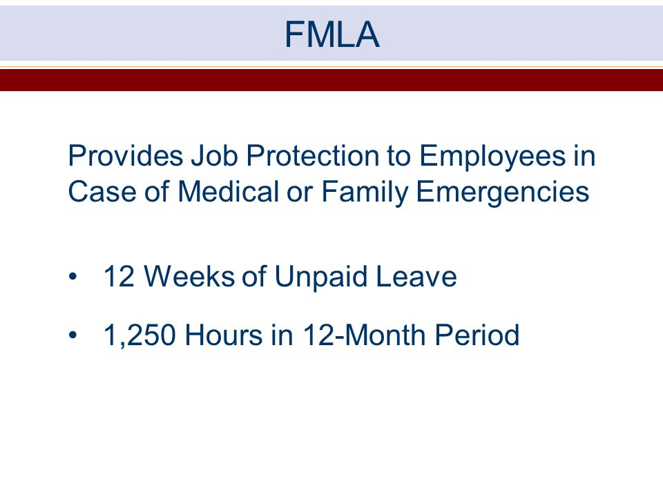 FMLA Provides Job Protection to Employees in Case of Medical or Family Emergencies. 12 Weeks of Unpaid Leave.