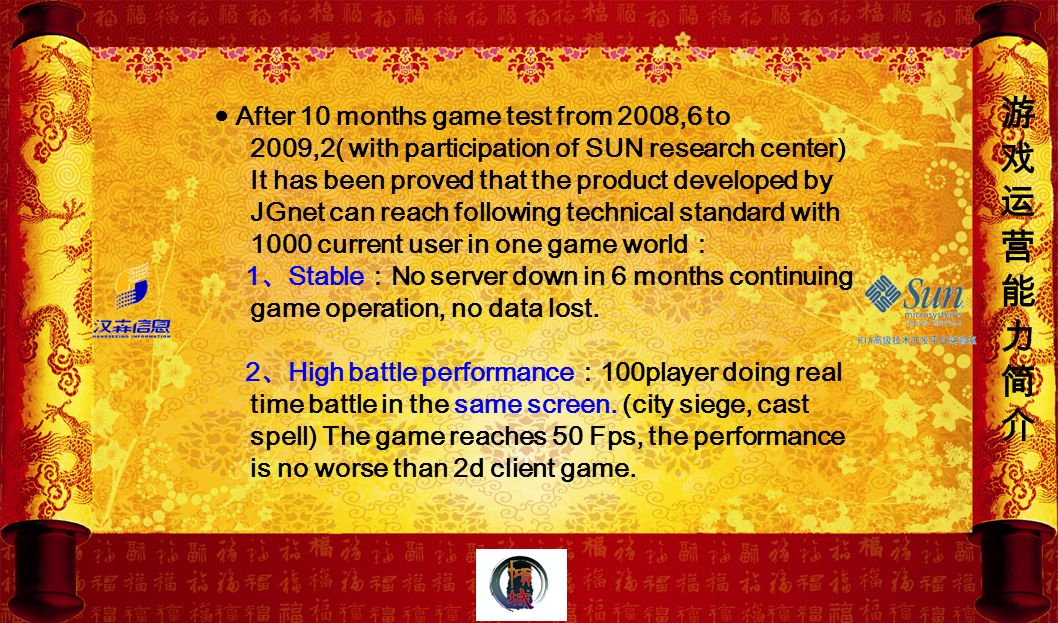 ● After 10 months game test from 2008,6 to 2009,2( with participation of SUN research center) It has been proved that the product developed by JGnet can reach following technical standard with 1000 current user in one game world: