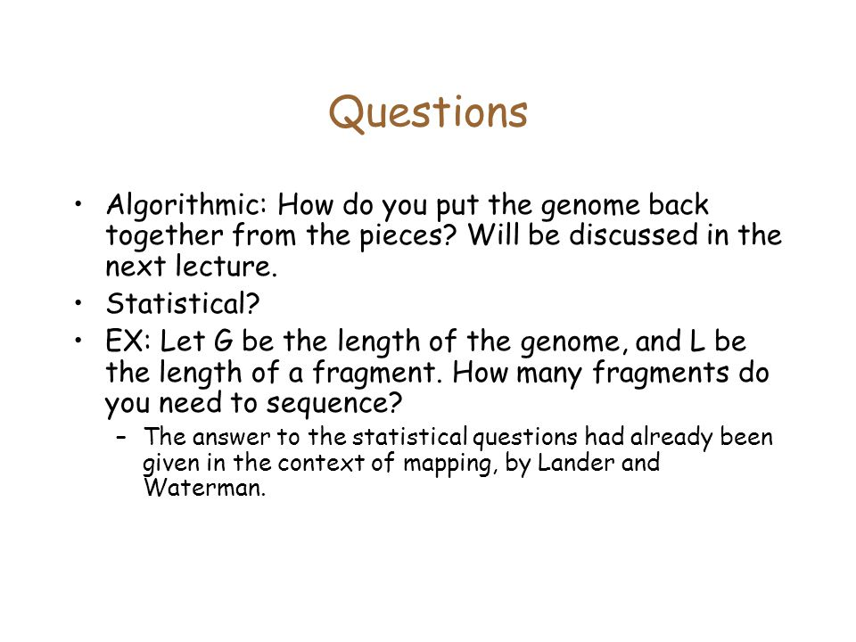 Questions Algorithmic: How do you put the genome back together from the pieces Will be discussed in the next lecture.