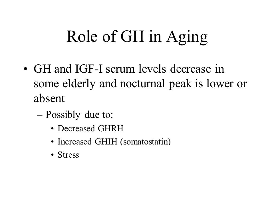 Role of GH in Aging GH and IGF-I serum levels decrease in some elderly and nocturnal peak is lower or absent.