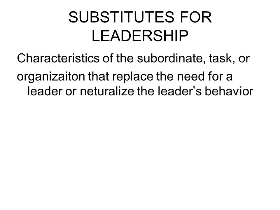 leadership substitute theory Substitutes for leadership theory is a leadership theory first developed by steven kerr and john m jermier in 1978 the theory states that different situational factors can enhance, neutralize, or substitute for leader behaviors (avolio, walumbwa, & weber, 2009 den hartog & koopman, 2001) it has .