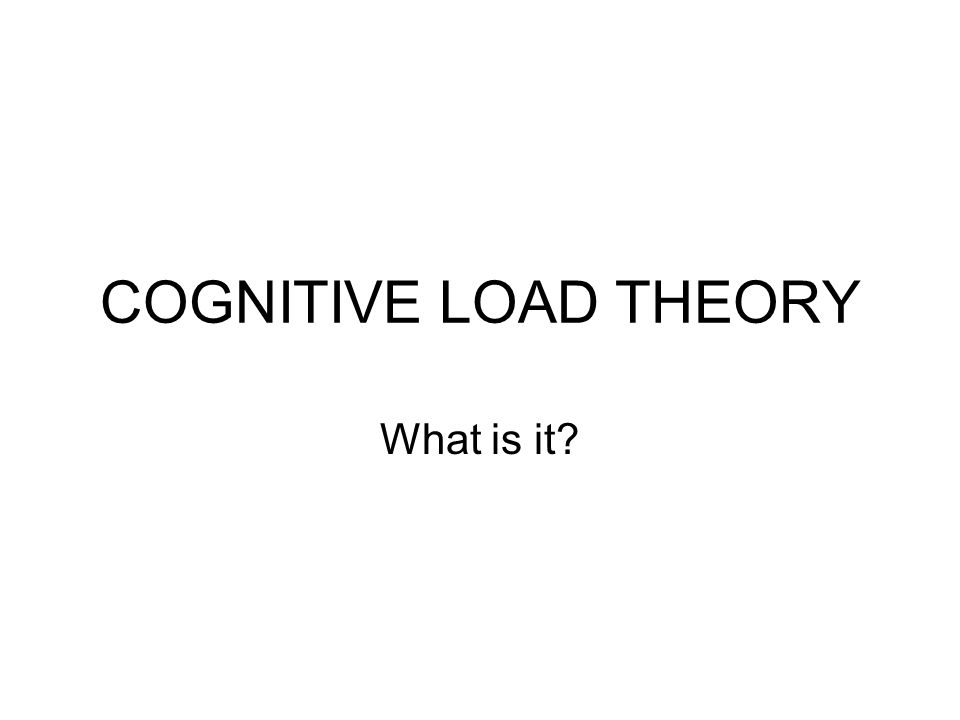 COGNITIVE LOAD THEORY What is it