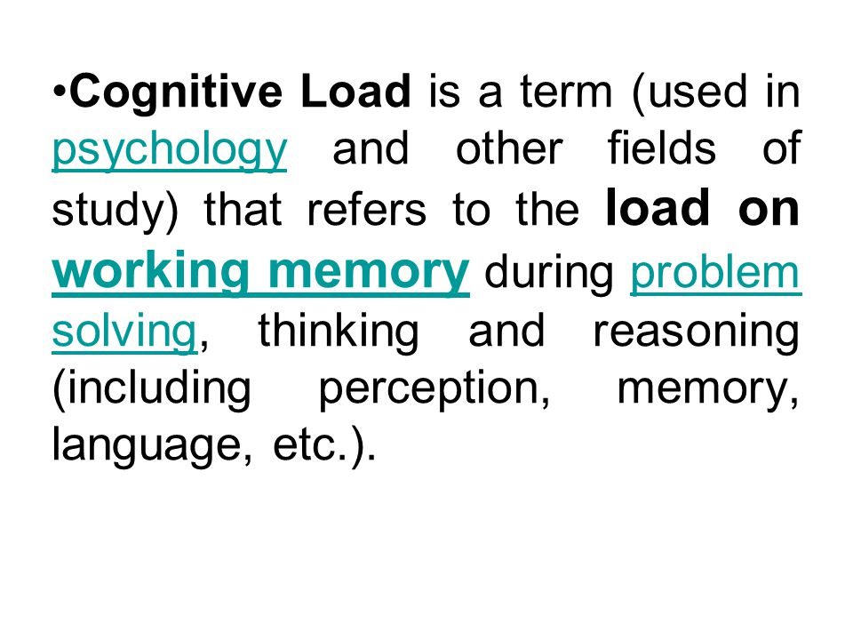 Cognitive Load is a term (used in psychology and other fields of study) that refers to the load on working memory during problem solving, thinking and reasoning (including perception, memory, language, etc.).