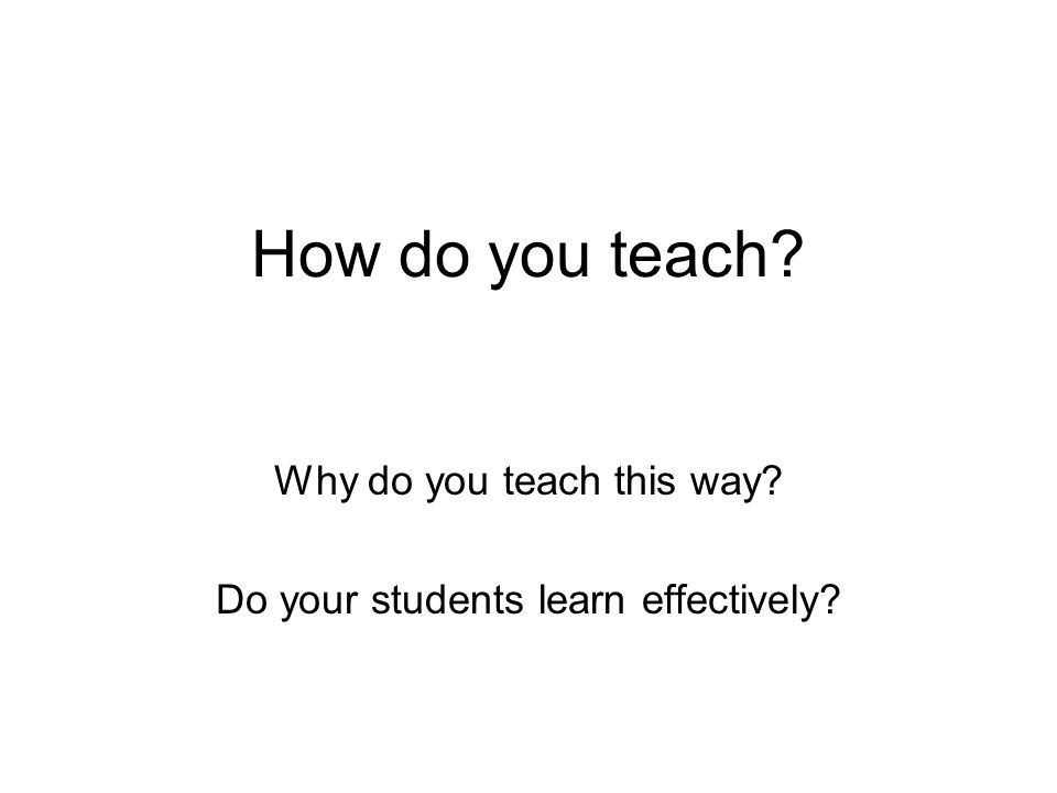 Why do you teach this way Do your students learn effectively