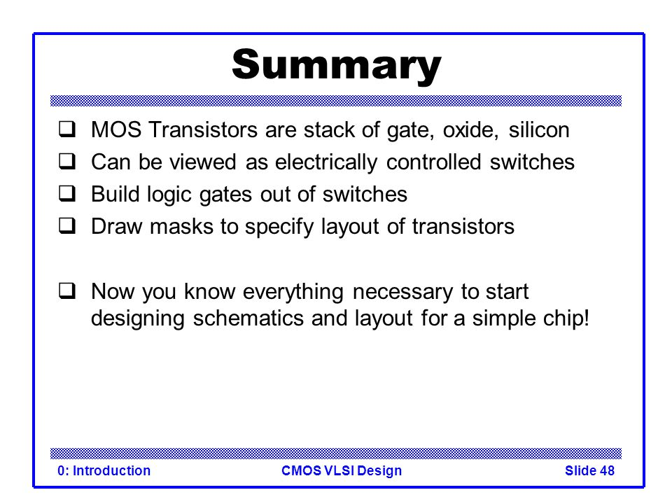 Summary MOS Transistors are stack of gate, oxide, silicon