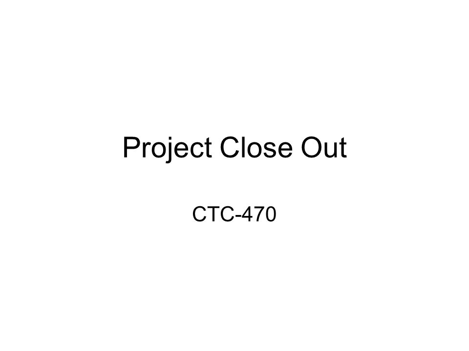 Project Close Out CTC-470