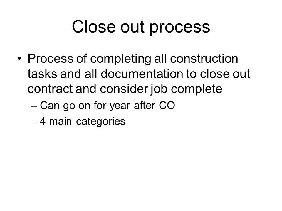 Close out process Process of completing all construction tasks and all documentation to close out contract and consider job complete.