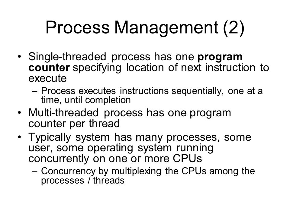 Process Management (2) Single-threaded process has one program counter specifying location of next instruction to execute.