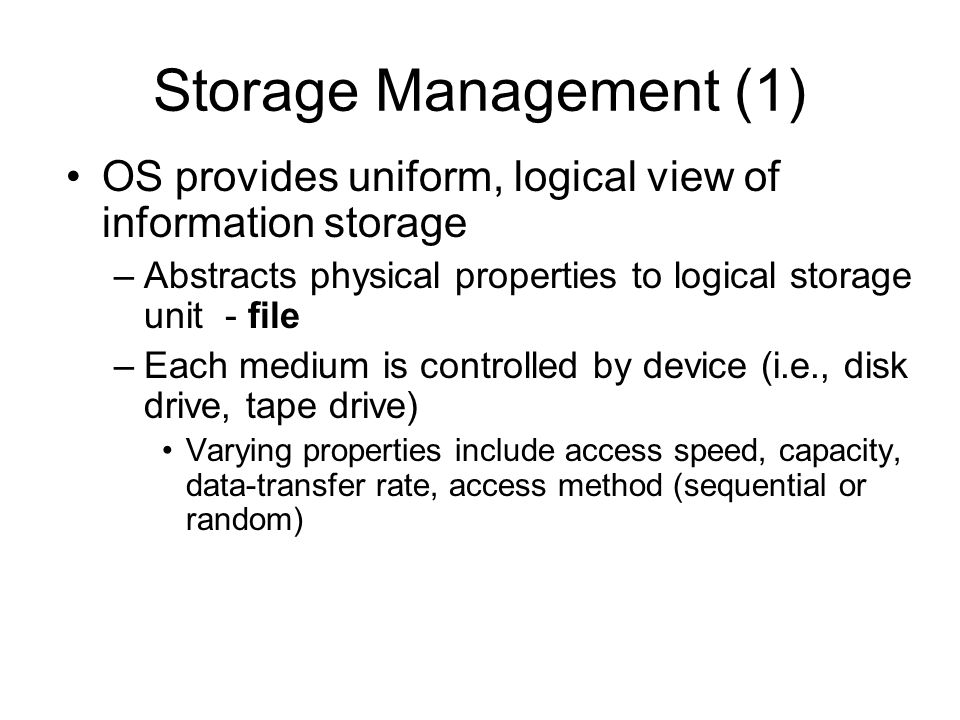 Storage Management (1) OS provides uniform, logical view of information storage. Abstracts physical properties to logical storage unit - file.