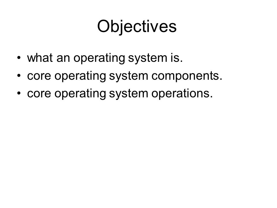 Objectives what an operating system is.