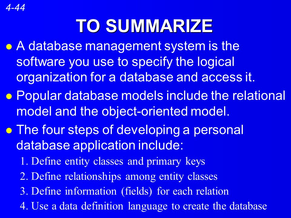 4-44 TO SUMMARIZE. A database management system is the software you use to specify the logical organization for a database and access it.