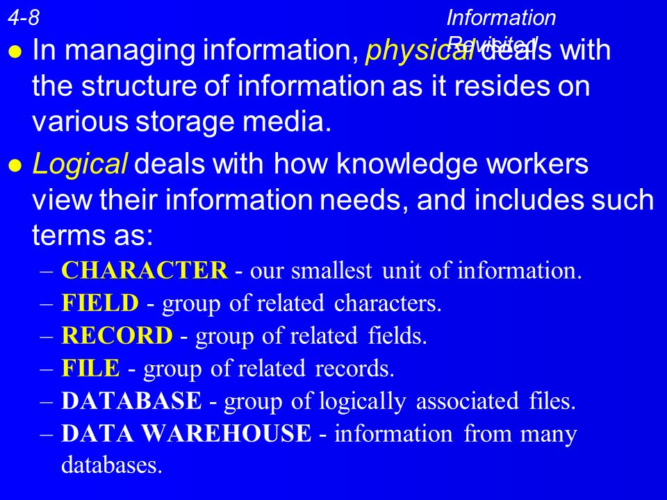 4-8 Information Revisited. In managing information, physical deals with the structure of information as it resides on various storage media.