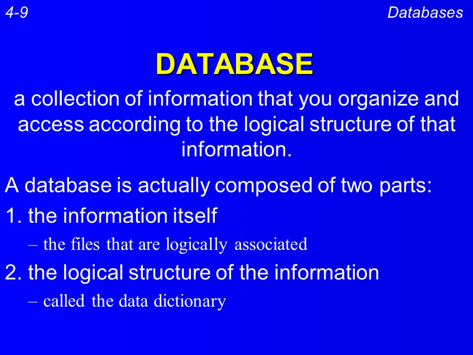 4-9 Databases. DATABASE. a collection of information that you organize and access according to the logical structure of that information.