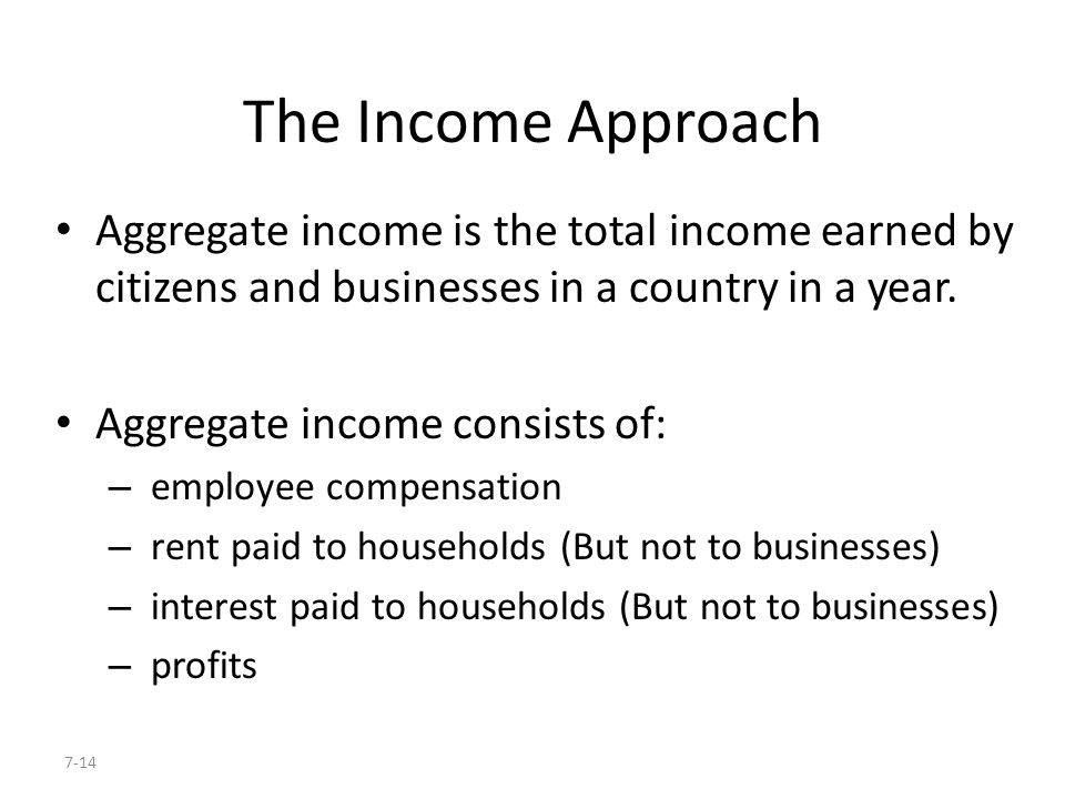 The Income Approach Aggregate income is the total income earned by citizens and businesses in a country in a year.
