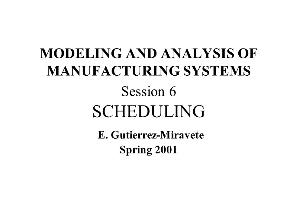 MODELING AND ANALYSIS OF MANUFACTURING SYSTEMS Session 6 SCHEDULING E