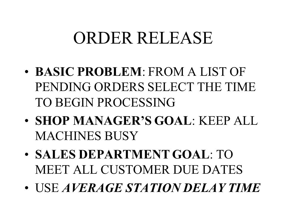 ORDER RELEASE BASIC PROBLEM: FROM A LIST OF PENDING ORDERS SELECT THE TIME TO BEGIN PROCESSING. SHOP MANAGER'S GOAL: KEEP ALL MACHINES BUSY.
