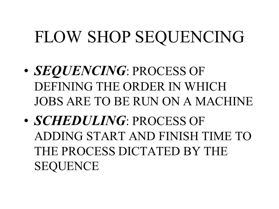 FLOW SHOP SEQUENCING SEQUENCING: PROCESS OF DEFINING THE ORDER IN WHICH JOBS ARE TO BE RUN ON A MACHINE.