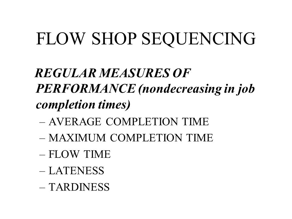 FLOW SHOP SEQUENCING REGULAR MEASURES OF PERFORMANCE (nondecreasing in job completion times) AVERAGE COMPLETION TIME.