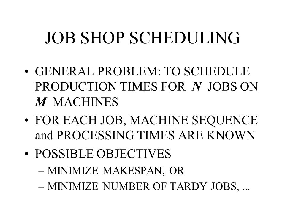 JOB SHOP SCHEDULING GENERAL PROBLEM: TO SCHEDULE PRODUCTION TIMES FOR N JOBS ON M MACHINES.