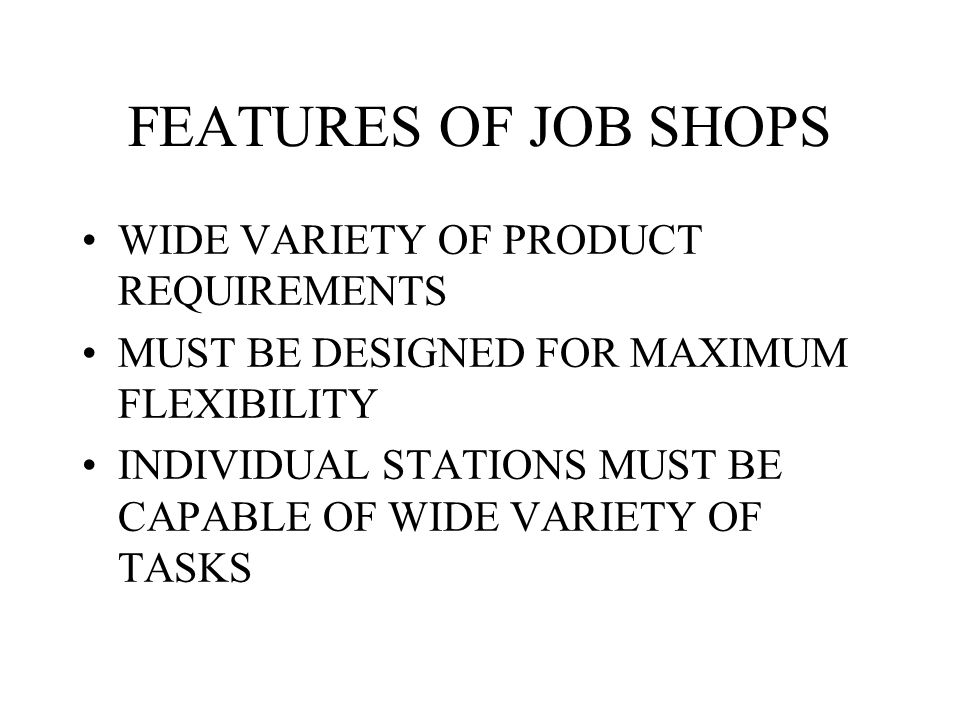 FEATURES OF JOB SHOPS WIDE VARIETY OF PRODUCT REQUIREMENTS